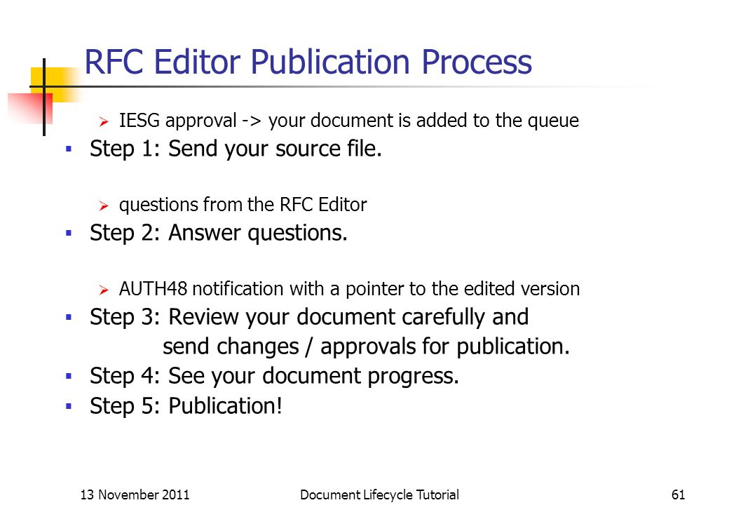 13 November 2011 Document Lifecycle Tutorial61 RFC Editor Publication Process IESG approval -> your document is added to the queue Step 1: Send your s