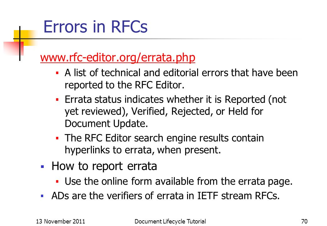 13 November 2011 Document Lifecycle Tutorial70 Errors in RFCs www.rfc-editor.org/errata.php A list of technical and editorial errors that have been re