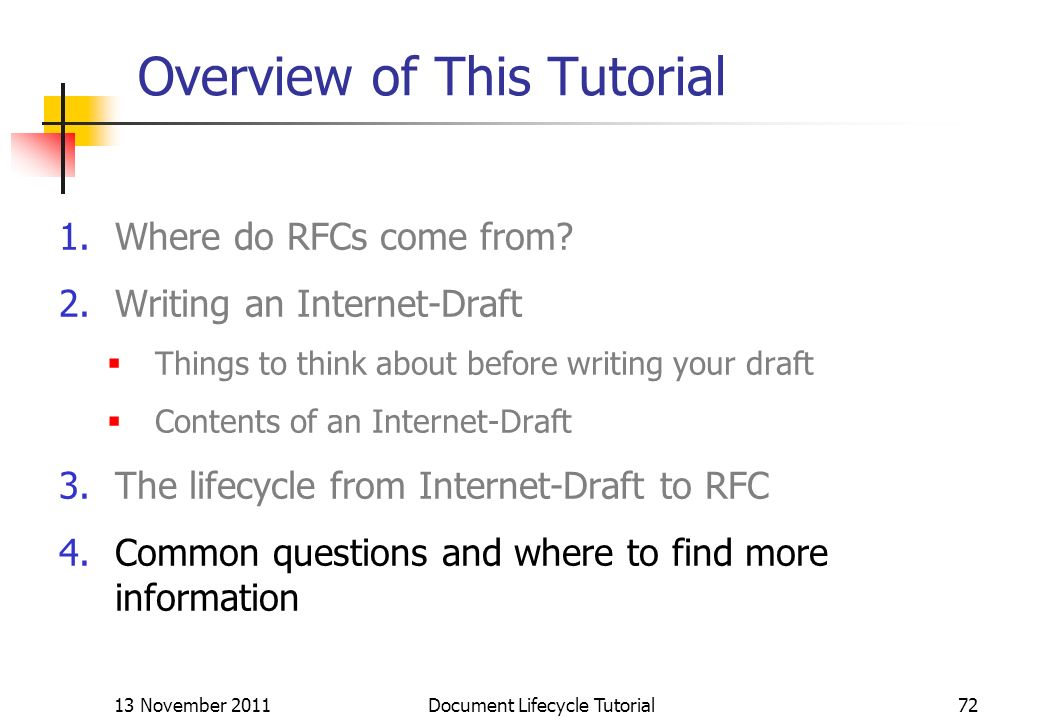 13 November 2011 Document Lifecycle Tutorial72 Overview of This Tutorial 1.Where do RFCs come from? 2.Writing an Internet-Draft Things to think about