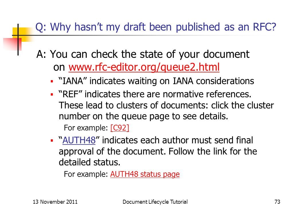 13 November 2011 Document Lifecycle Tutorial73 Q: Why hasnt my draft been published as an RFC? A: You can check the state of your document on www.rfc-