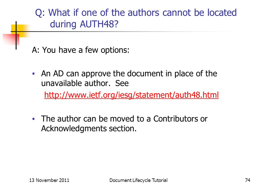 13 November 2011 Document Lifecycle Tutorial74 Q: What if one of the authors cannot be located during AUTH48? A: You have a few options: An AD can app