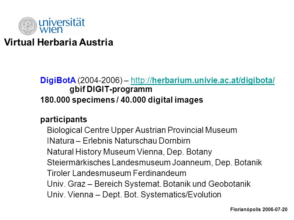 DigiBotA (2004-2006) – http://herbarium.univie.ac.at/digibota/ gbif DIGIT-programmhttp://herbarium.univie.ac.at/digibota/ 180.000 specimens / 40.000 digital images participants Biological Centre Upper Austrian Provincial Museum INatura – Erlebnis Naturschau Dornbirn Natural History Museum Vienna, Dep.