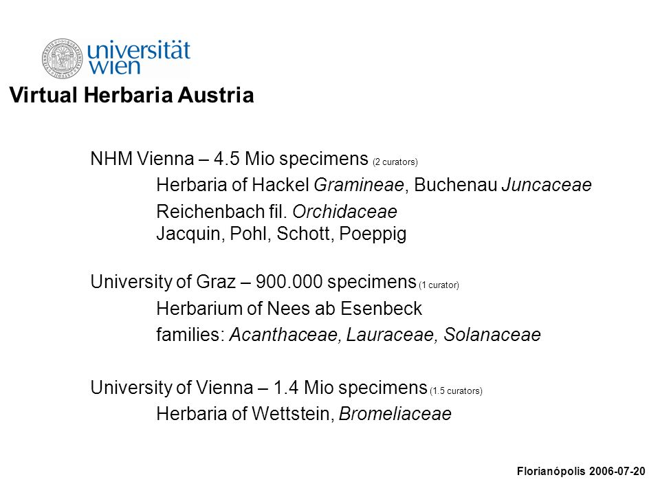 Virtual Herbaria Austria Florianópolis 2006-07-20 NHM Vienna – 4.5 Mio specimens (2 curators) Herbaria of Hackel Gramineae, Buchenau Juncaceae Reichen