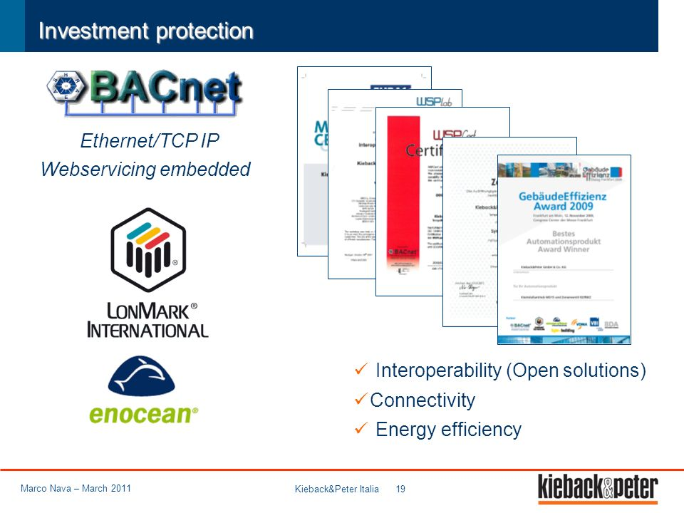 Kieback&Peter Italia 19 Investment protection Interoperability (Open solutions) Connectivity Energy efficiency Ethernet/TCP IP Webservicing embedded Marco Nava – March 2011