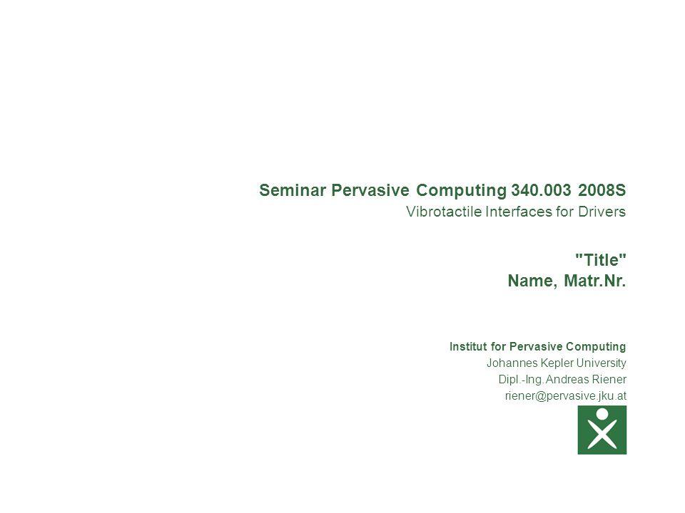 Institut for Pervasive Computing Johannes Kepler University Dipl.-Ing. Andreas Riener riener@pervasive.jku.at Seminar Pervasive Computing 340.003 2008