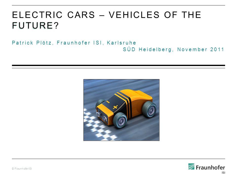 © Fraunhofer ISI Patrick Plötz, Fraunhofer ISI, Karlsruhe SÜD Heidelberg, November 2011 FUTURE ELECTRIC CARS – VEHICLES OF THE FUTURE