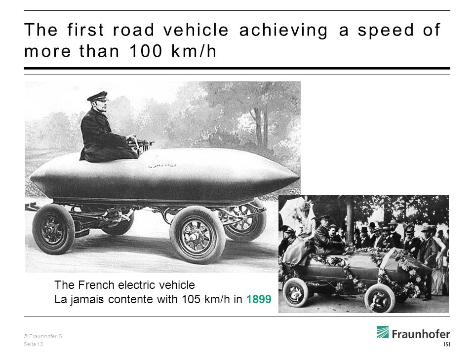 © Fraunhofer ISI Seite 13 The first road vehicle achieving a speed of more than 100 km/h The French electric vehicle La jamais contente with 105 km/h in 1899