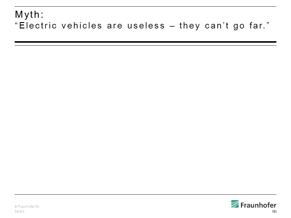 © Fraunhofer ISI Seite 2 Myth: Electric vehicles are useless – they cant go far.