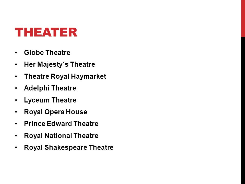 THEATER Globe Theatre Her Majesty´s Theatre Theatre Royal Haymarket Adelphi Theatre Lyceum Theatre Royal Opera House Prince Edward Theatre Royal National Theatre Royal Shakespeare Theatre