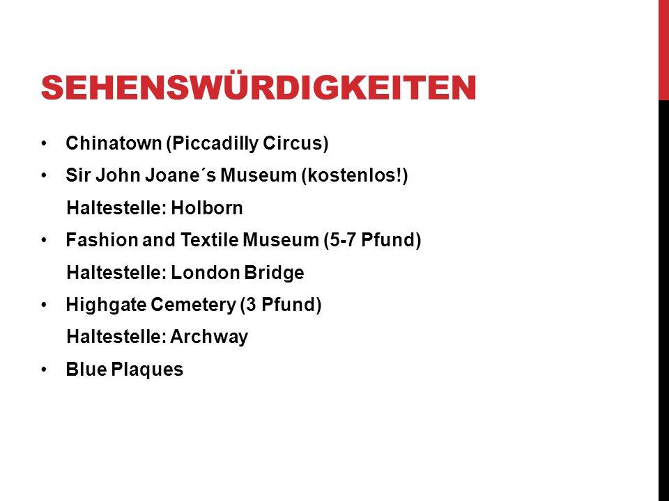 SEHENSWÜRDIGKEITEN Chinatown (Piccadilly Circus) Sir John Joane´s Museum (kostenlos!) Haltestelle: Holborn Fashion and Textile Museum (5-7 Pfund) Haltestelle: London Bridge Highgate Cemetery (3 Pfund) Haltestelle: Archway Blue Plaques