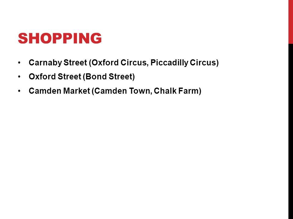 SHOPPING Carnaby Street (Oxford Circus, Piccadilly Circus) Oxford Street (Bond Street) Camden Market (Camden Town, Chalk Farm)