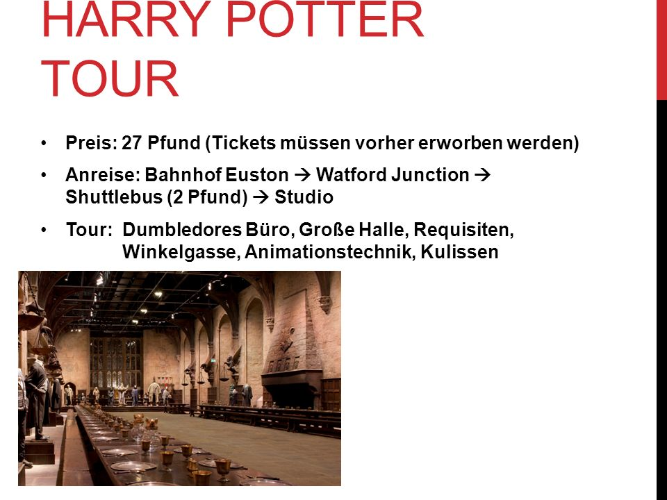 HARRY POTTER TOUR Preis: 27 Pfund (Tickets müssen vorher erworben werden) Anreise: Bahnhof Euston Watford Junction Shuttlebus (2 Pfund) Studio Tour: Dumbledores Büro, Große Halle, Requisiten, Winkelgasse, Animationstechnik, Kulissen
