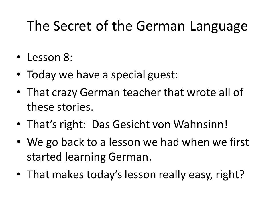 The Secret of the German Language Lesson 8: Today we have a special guest: That crazy German teacher that wrote all of these stories. Thats right: Das