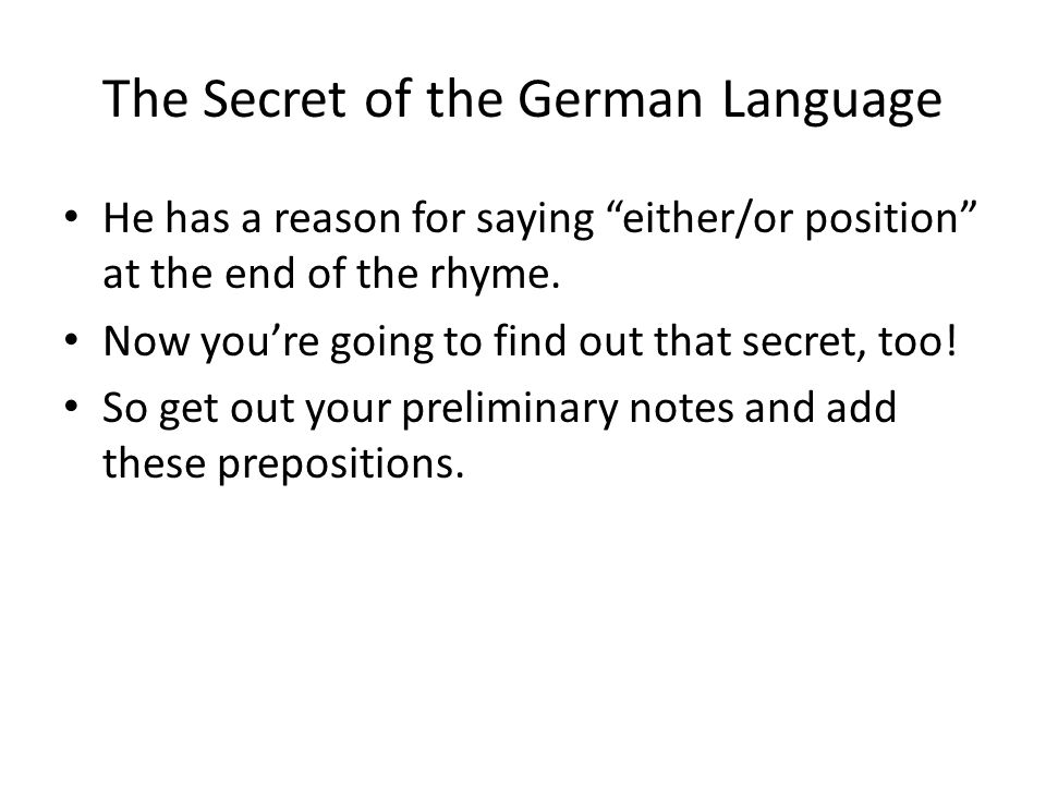 The Secret of the German Language AC/DC Prepositions An - on (vertically) Auf - on (horizontally) Hinter - behind In - in Neben - near/next to Über - over Unter - under Vor - in front of/before Zwischen - between