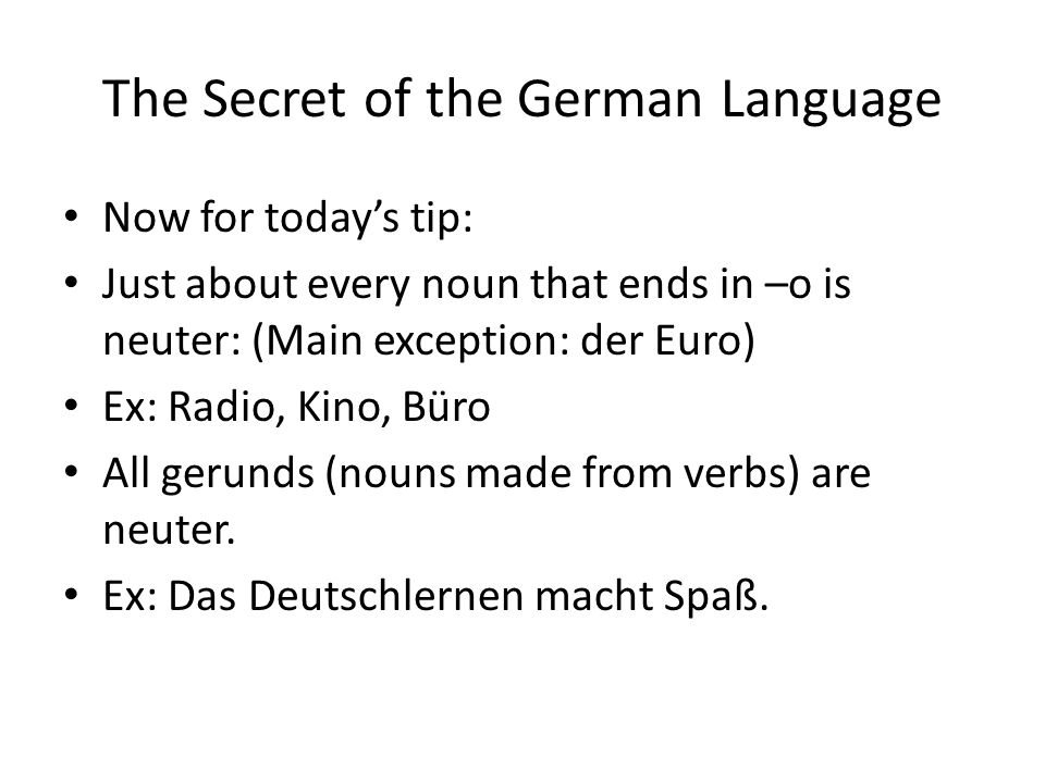 The Secret of the German Language Now for todays tip: Just about every noun that ends in –o is neuter: (Main exception: der Euro) Ex: Radio, Kino, Bür