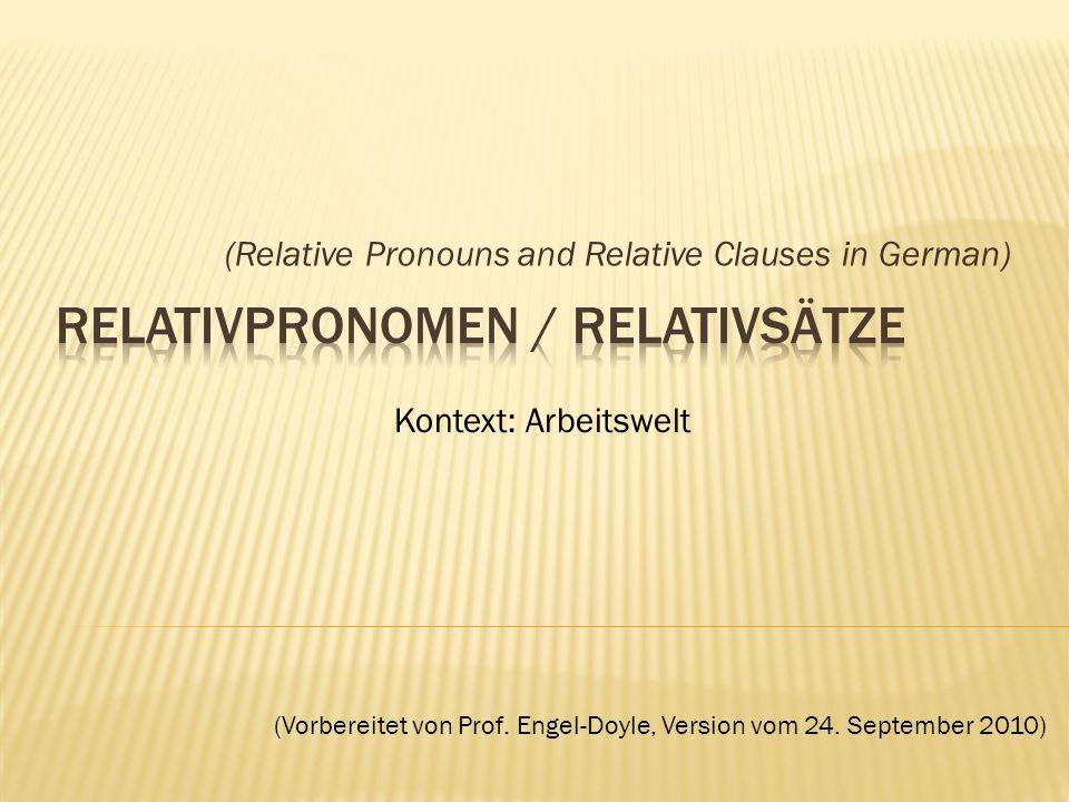 (Relative Pronouns and Relative Clauses in German) Kontext: Arbeitswelt (Vorbereitet von Prof. Engel-Doyle, Version vom 24. September 2010)