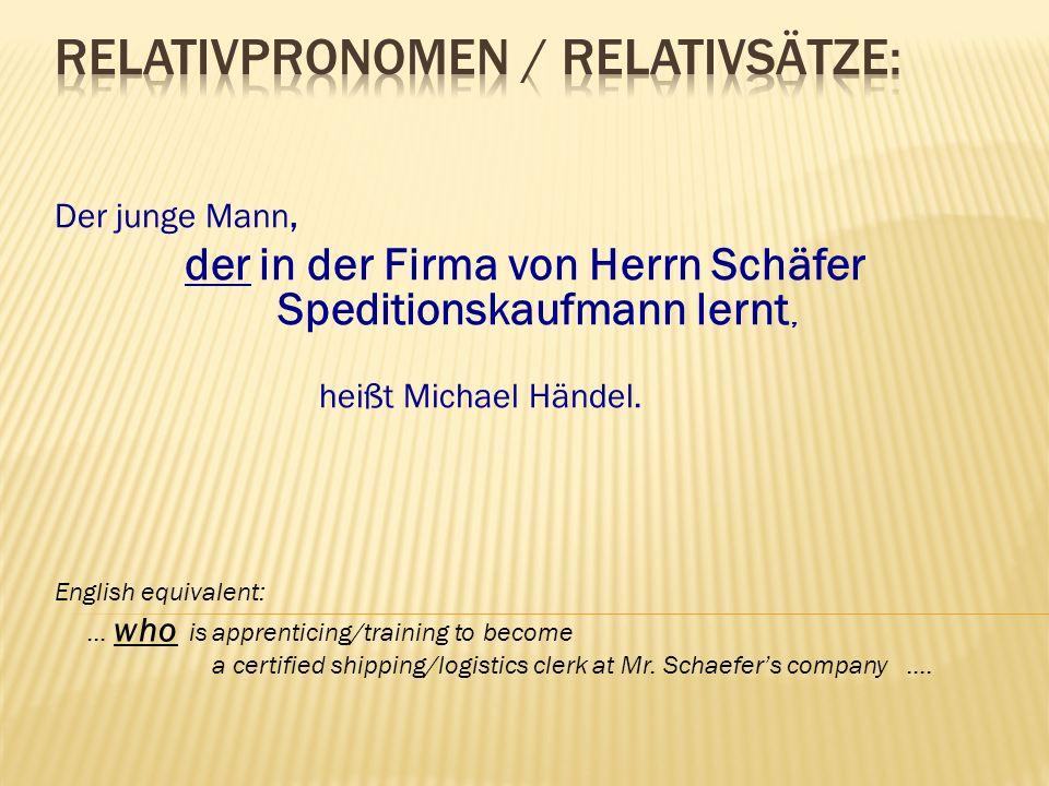 Der junge Mann, der in der Firma von Herrn Schäfer Speditionskaufmann lernt, heißt Michael Händel. English equivalent: … who is apprenticing/training
