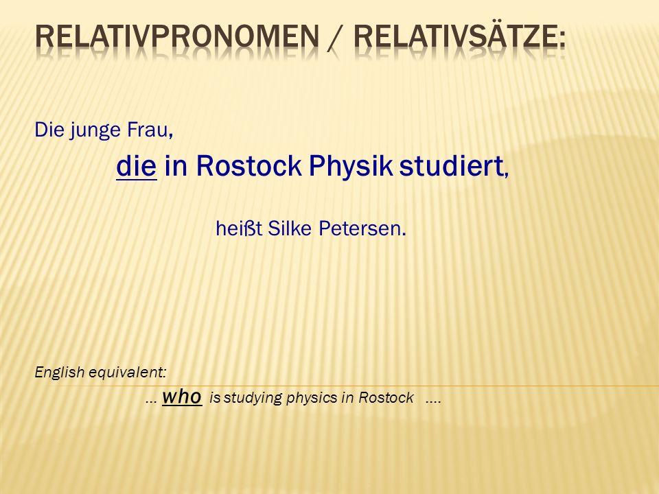 Die junge Frau, die in Rostock Physik studiert, heißt Silke Petersen. English equivalent: … who is studying physics in Rostock ….