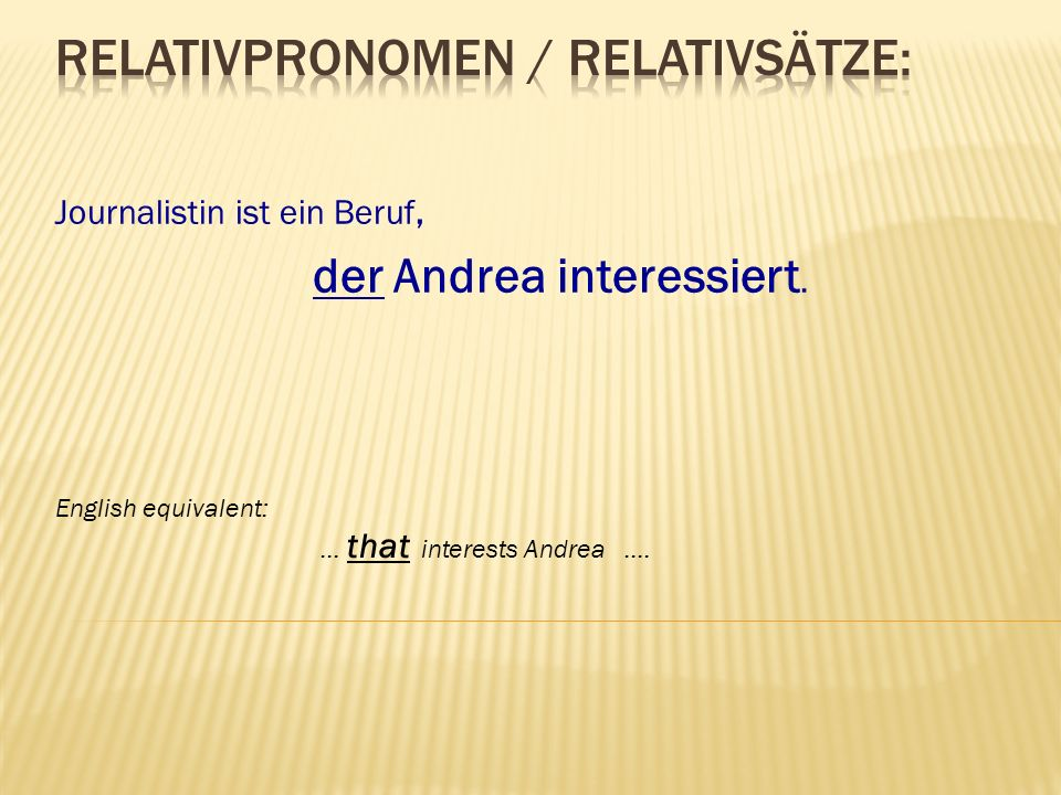 Journalistin ist ein Beruf, der Andrea interessiert. English equivalent: … that interests Andrea ….