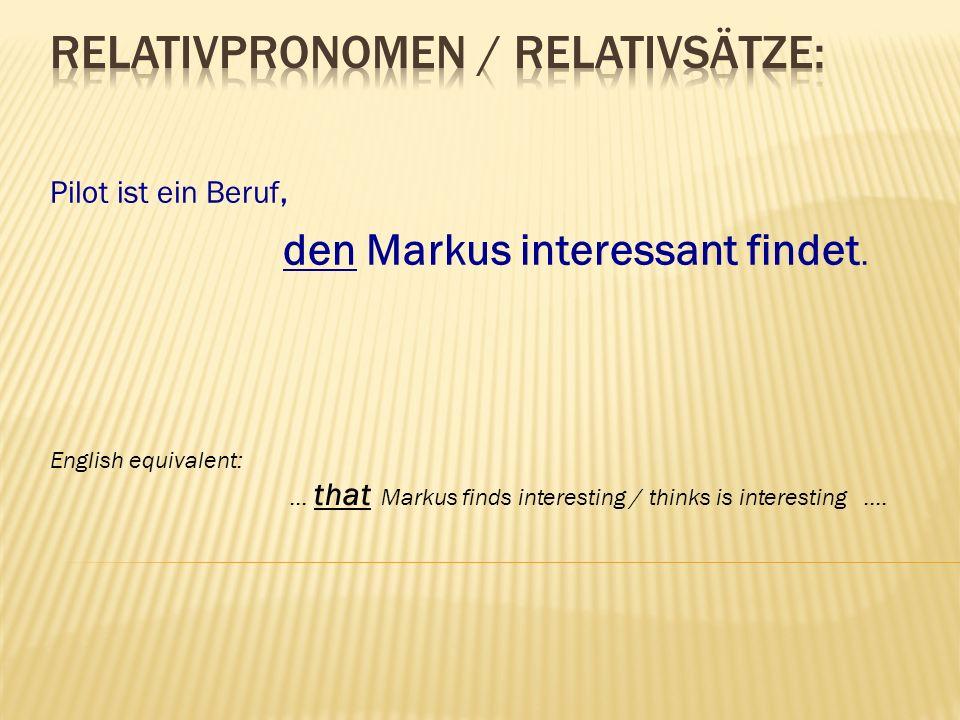 Pilot ist ein Beruf, den Markus interessant findet. English equivalent: … that Markus finds interesting / thinks is interesting ….