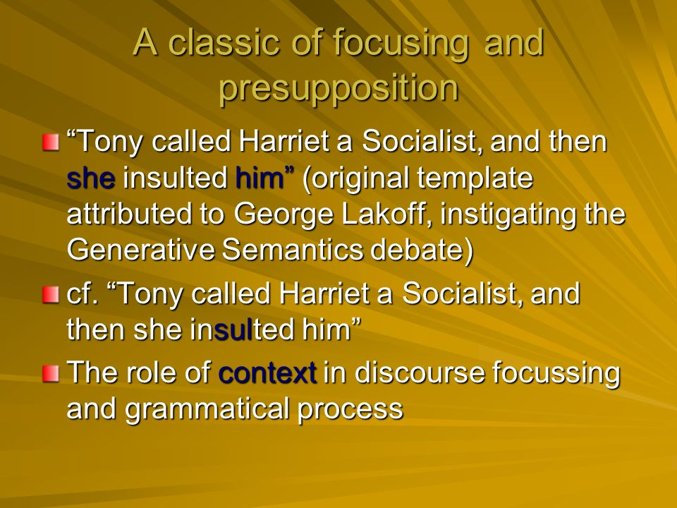 A classic of focusing and presupposition Tony called Harriet a Socialist, and then she insulted him (original template attributed to George Lakoff, instigating the Generative Semantics debate) cf.