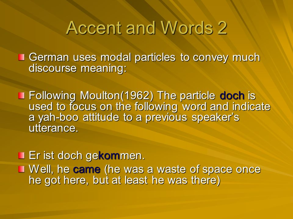 Accent and Words 2 German uses modal particles to convey much discourse meaning: Following Moulton(1962) The particle doch is used to focus on the following word and indicate a yah-boo attitude to a previous speakers utterance.