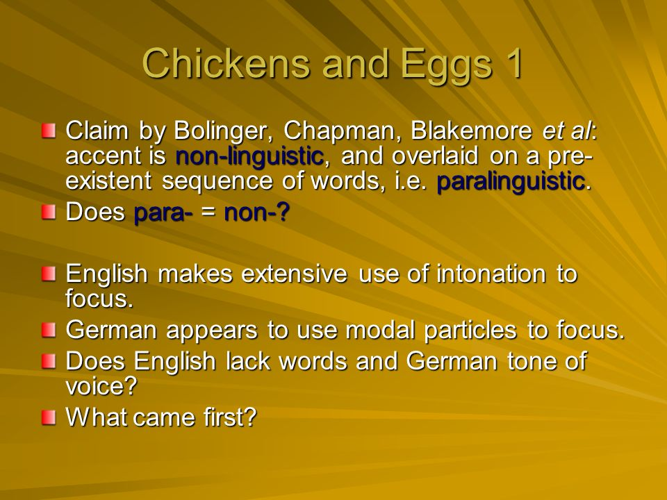 Chickens and Eggs 1 Claim by Bolinger, Chapman, Blakemore et al: accent is non-linguistic, and overlaid on a pre- existent sequence of words, i.e.