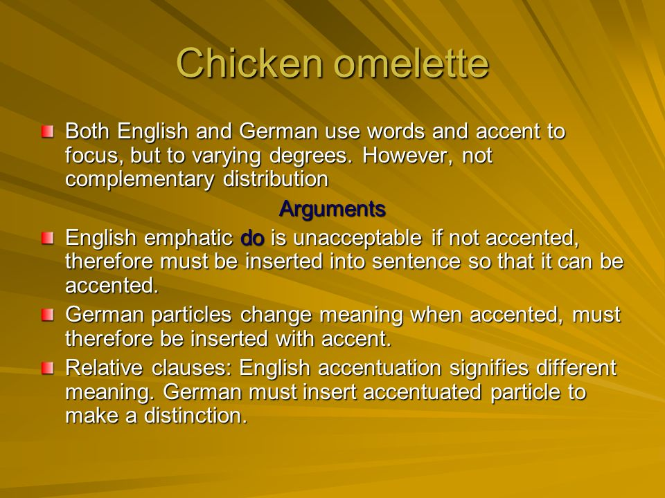 Chicken omelette Both English and German use words and accent to focus, but to varying degrees.