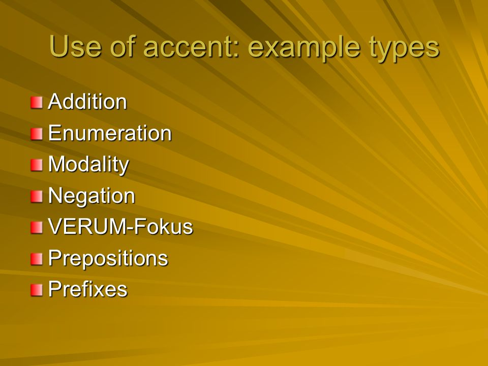 Use of accent: example types AdditionEnumerationModalityNegationVERUM-FokusPrepositionsPrefixes