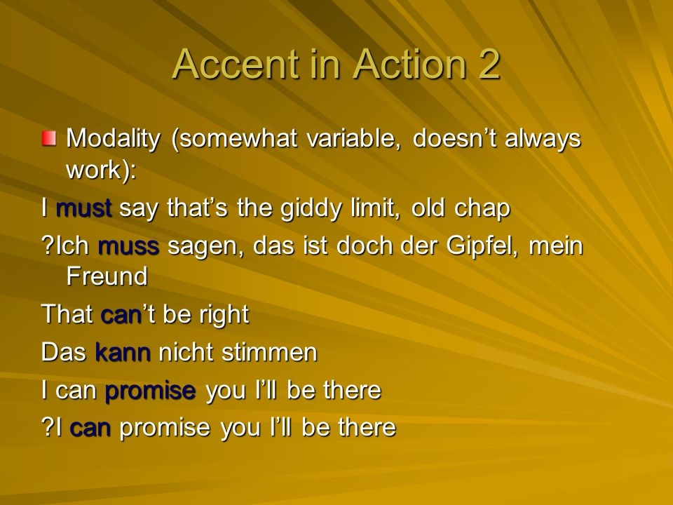 Accent in Action 2 Modality (somewhat variable, doesnt always work): I must say thats the giddy limit, old chap Ich muss sagen, das ist doch der Gipfel, mein Freund That cant be right Das kann nicht stimmen I can promise you Ill be there I can promise you Ill be there