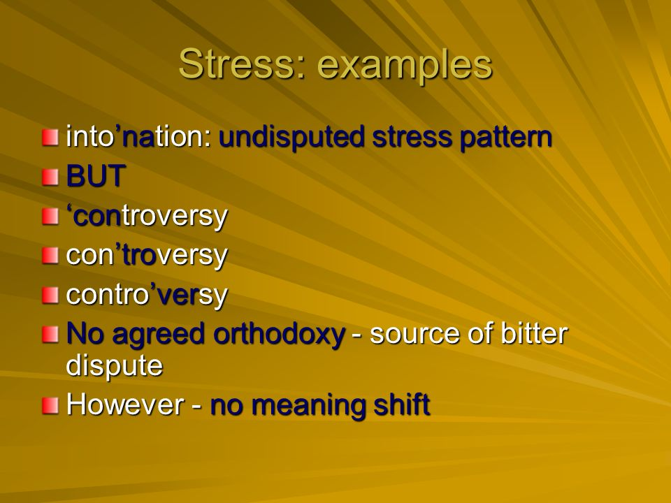 Stress: examples intonation: undisputed stress pattern BUT controversy No agreed orthodoxy - source of bitter dispute However - no meaning shift