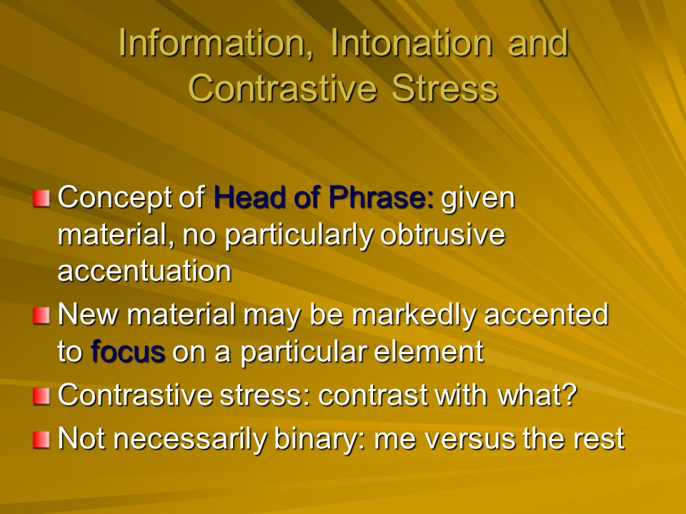 Information, Intonation and Contrastive Stress Concept of Head of Phrase: given material, no particularly obtrusive accentuation New material may be markedly accented to focus on a particular element Contrastive stress: contrast with what.