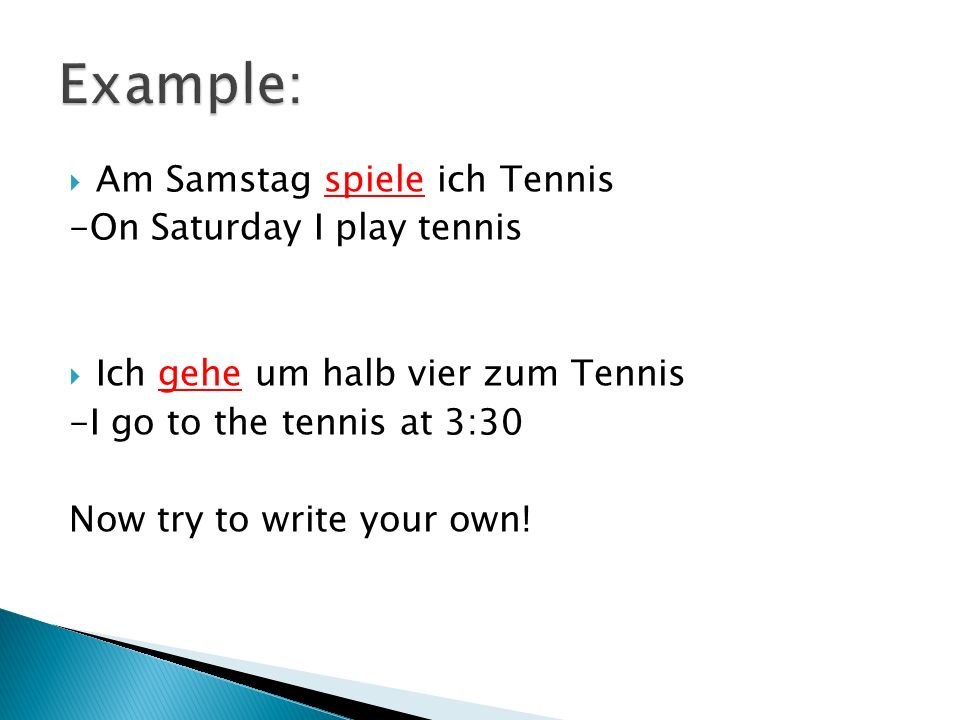 Am Samstag spiele ich Tennis -On Saturday I play tennis Ich gehe um halb vier zum Tennis -I go to the tennis at 3:30 Now try to write your own!