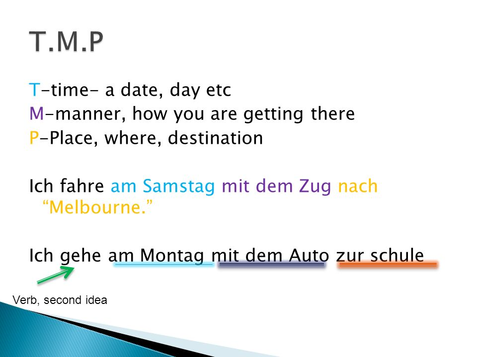 T-time- a date, day etc M-manner, how you are getting there P-Place, where, destination Ich fahre am Samstag mit dem Zug nach Melbourne.