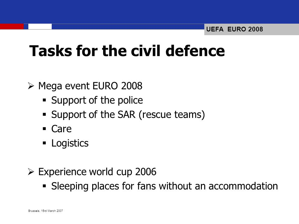 UEFA EURO 2008 Brussels, 15rd March 2007 Tasks for the civil defence Mega event EURO 2008 Support of the police Support of the SAR (rescue teams) Care