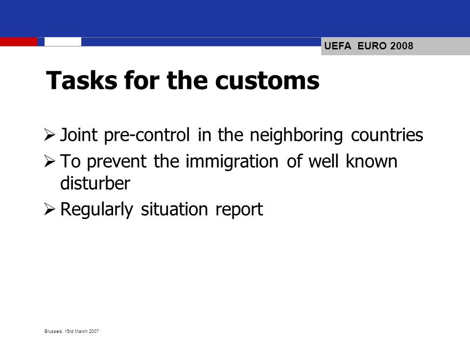 UEFA EURO 2008 Brussels, 15rd March 2007 Tasks for the customs Joint pre-control in the neighboring countries To prevent the immigration of well known