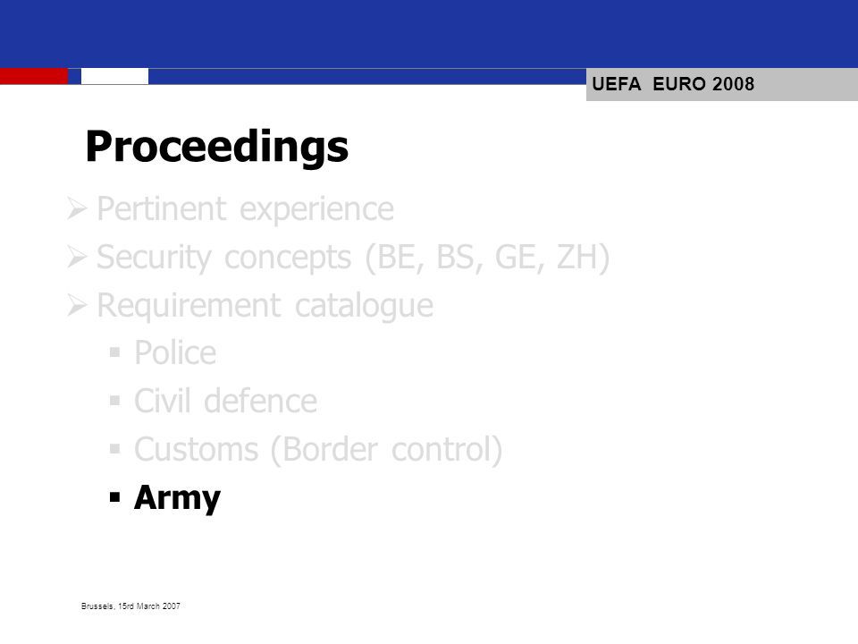 UEFA EURO 2008 Brussels, 15rd March 2007 Proceedings Pertinent experience Security concepts (BE, BS, GE, ZH) Requirement catalogue Police Civil defence Customs (Border control) Army