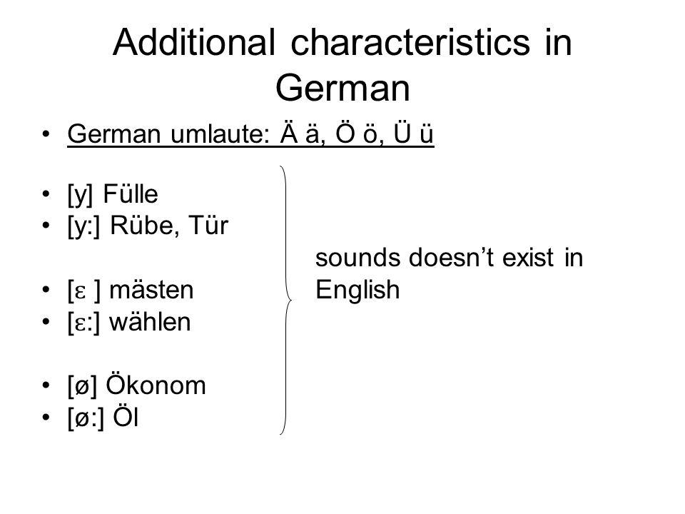 Additional characteristics in German German umlaute: Ä ä, Ö ö, Ü ü [y] Fülle [y:] Rübe, Tür sounds doesnt exist in [ ɛ ] mästenEnglish [ ɛ :] wählen [