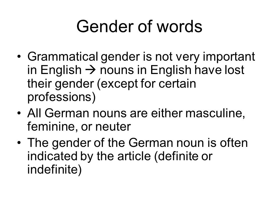 Gender of words Grammatical gender is not very important in English nouns in English have lost their gender (except for certain professions) All Germa