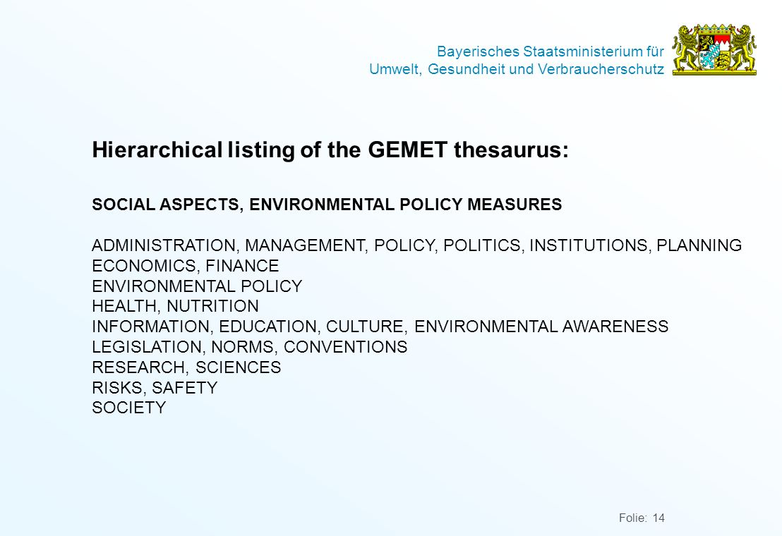 Bayerisches Staatsministerium für Umwelt, Gesundheit und Verbraucherschutz Folie: 14 Hierarchical listing of the GEMET thesaurus: SOCIAL ASPECTS, ENVIRONMENTAL POLICY MEASURES ADMINISTRATION, MANAGEMENT, POLICY, POLITICS, INSTITUTIONS, PLANNING ECONOMICS, FINANCE ENVIRONMENTAL POLICY HEALTH, NUTRITION INFORMATION, EDUCATION, CULTURE, ENVIRONMENTAL AWARENESS LEGISLATION, NORMS, CONVENTIONS RESEARCH, SCIENCES RISKS, SAFETY SOCIETY