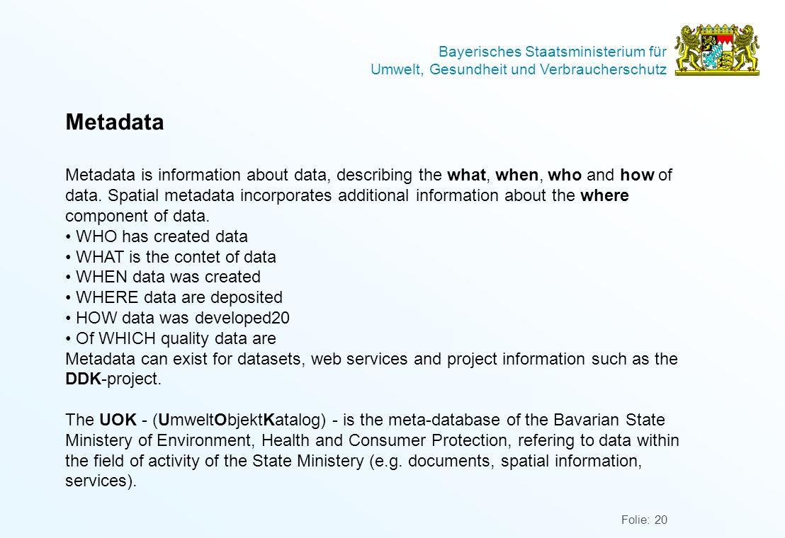 Bayerisches Staatsministerium für Umwelt, Gesundheit und Verbraucherschutz Folie: 20 Metadata Metadata is information about data, describing the what, when, who and how of data.