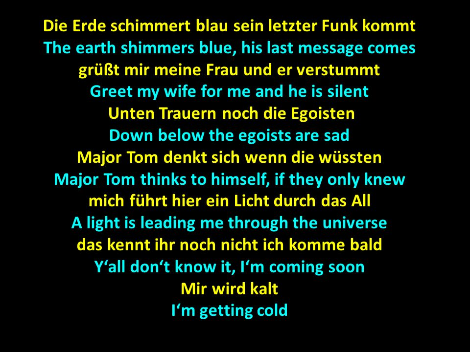 Die Erde schimmert blau sein letzter Funk kommt The earth shimmers blue, his last message comes grüßt mir meine Frau und er verstummt Greet my wife for me and he is silent Unten Trauern noch die Egoisten Unten Trauern noch die Egoisten Down below the egoists are sad Major Tom denkt sich wenn die wüssten Major Tom thinks to himself, if they only knew mich führt hier ein Licht durch das All A light is leading me through the universe das kennt ihr noch nicht ich komme bald Yall dont know it, Im coming soon Mir wird kalt Im getting cold