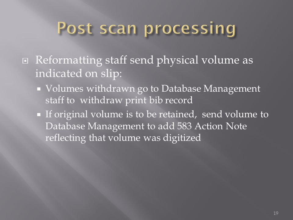 Reformatting staff send physical volume as indicated on slip: Volumes withdrawn go to Database Management staff to withdraw print bib record If original volume is to be retained, send volume to Database Management to add 583 Action Note reflecting that volume was digitized 19