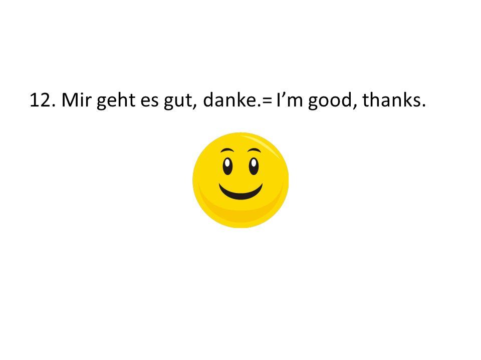 12. Mir geht es gut, danke.= Im good, thanks.