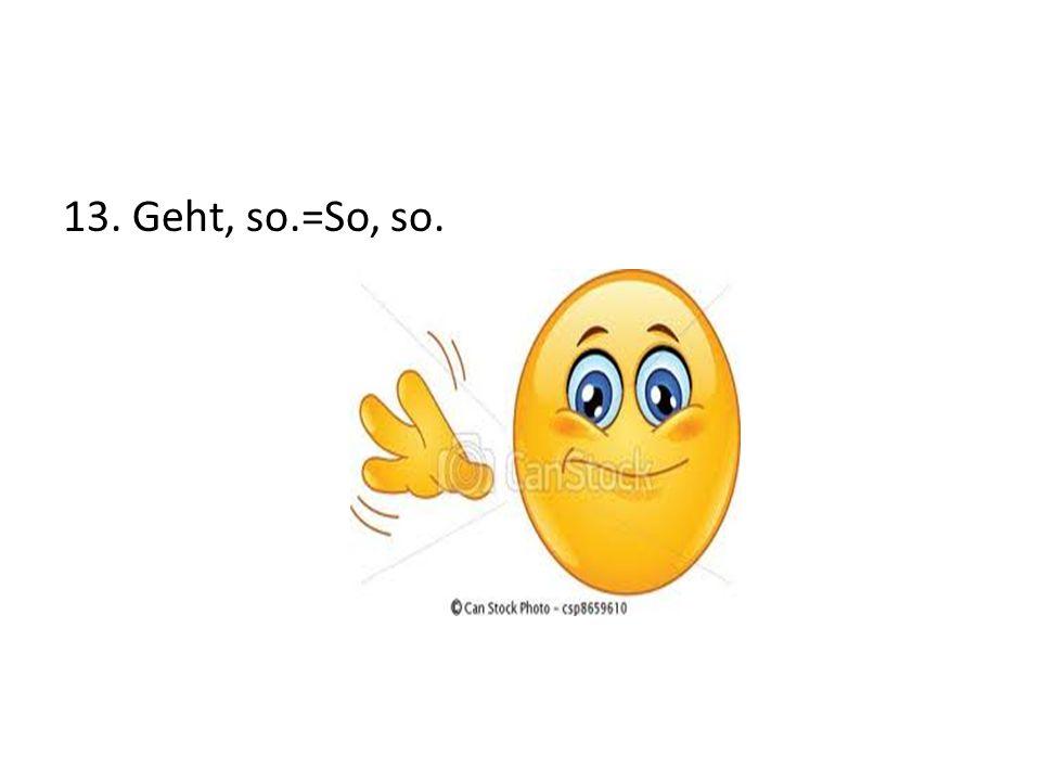13. Geht, so.=So, so.