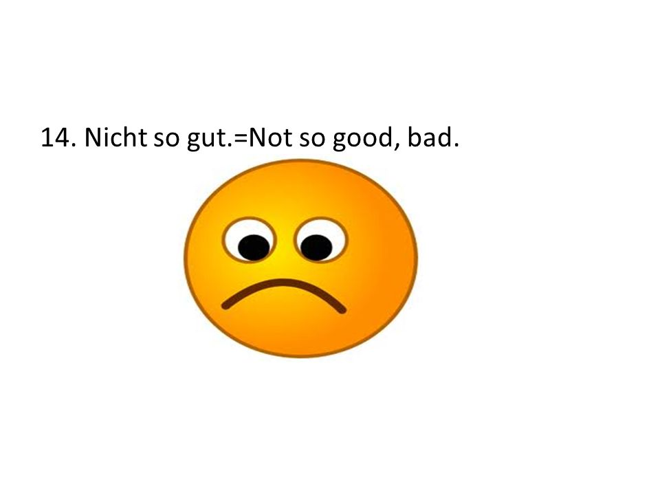 14. Nicht so gut.=Not so good, bad.