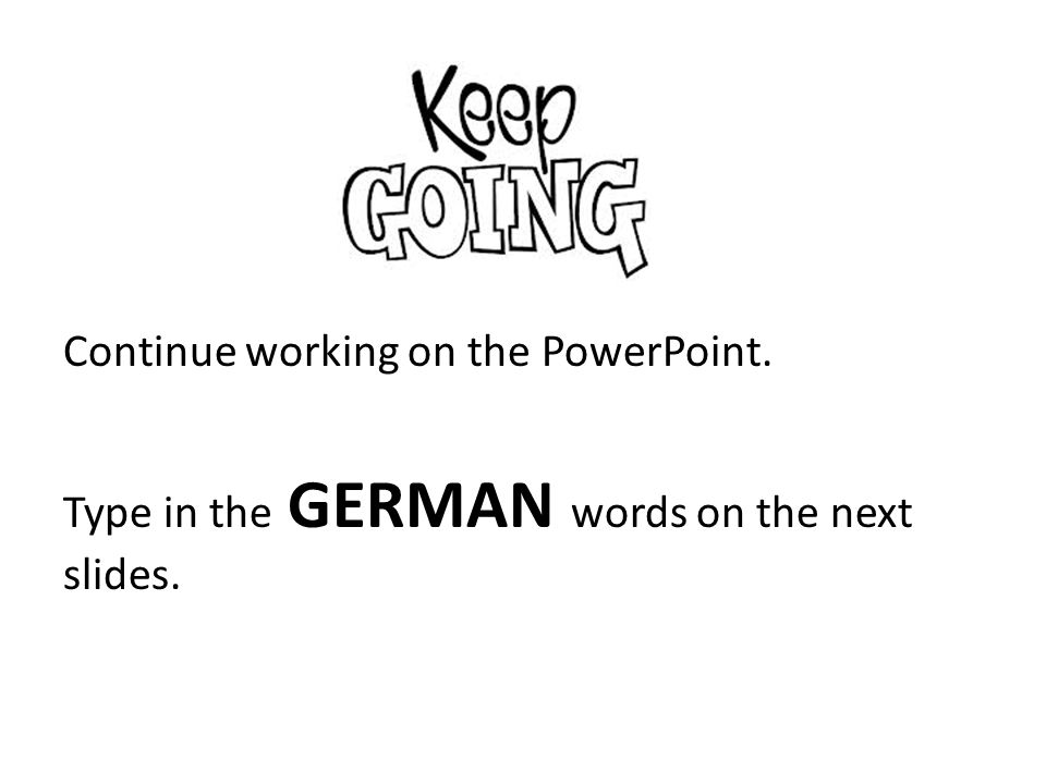 Continue working on the PowerPoint. Type in the GERMAN words on the next slides.