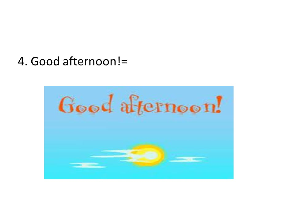 4. Good afternoon!=