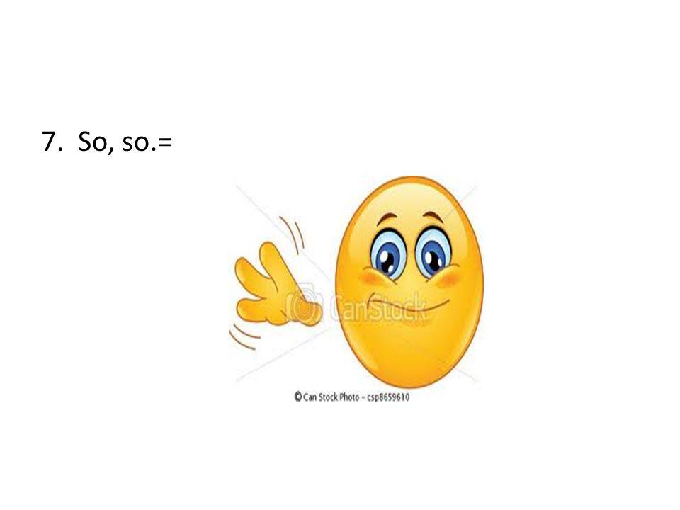 7. So, so.=