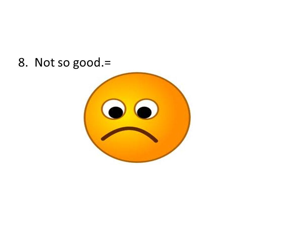 8. Not so good.=